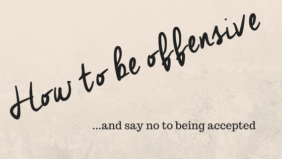 how-to-be-offensive-and-say-no-to-being-accepted